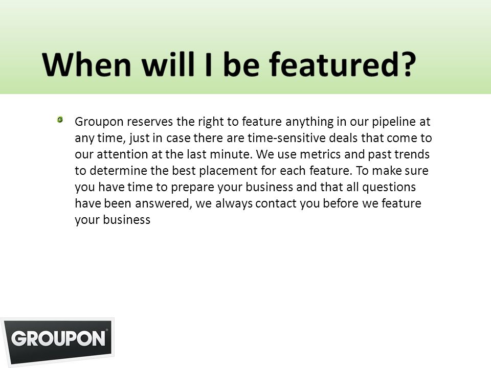 Groupon reserves the right to feature anything in our pipeline at any time, just in case there are time-sensitive deals that come to our attention at