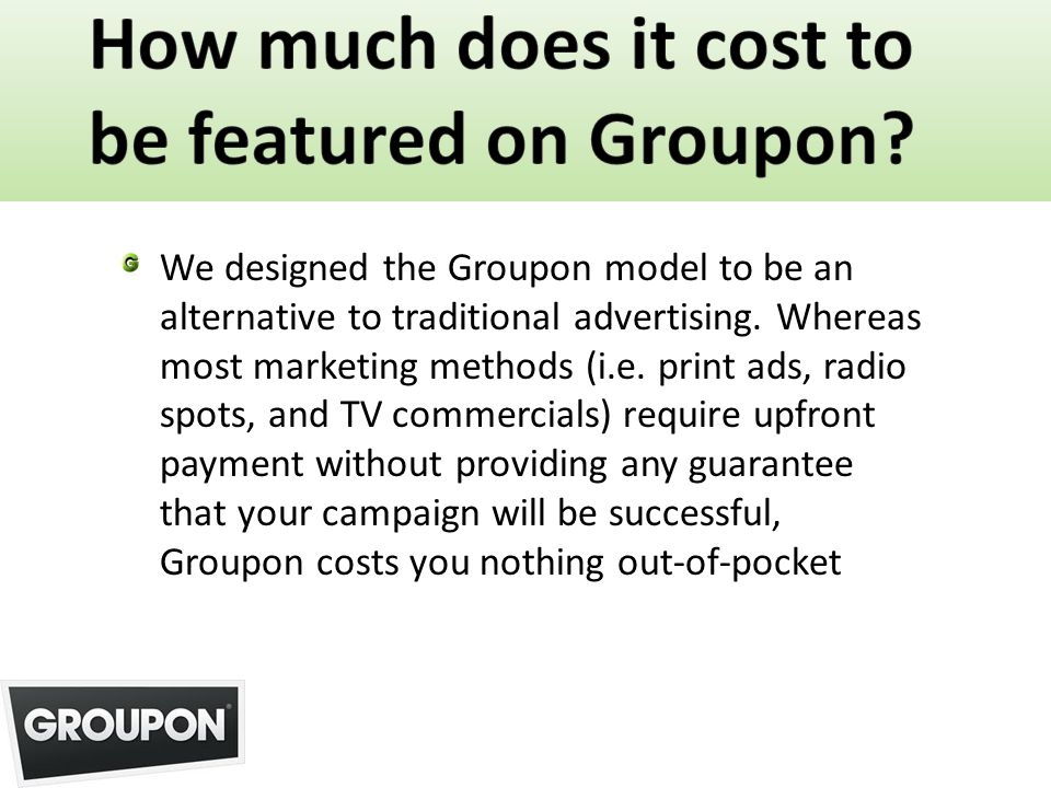 We designed the Groupon model to be an alternative to traditional advertising. Whereas most marketing methods (i.e. print ads, radio spots, and TV com