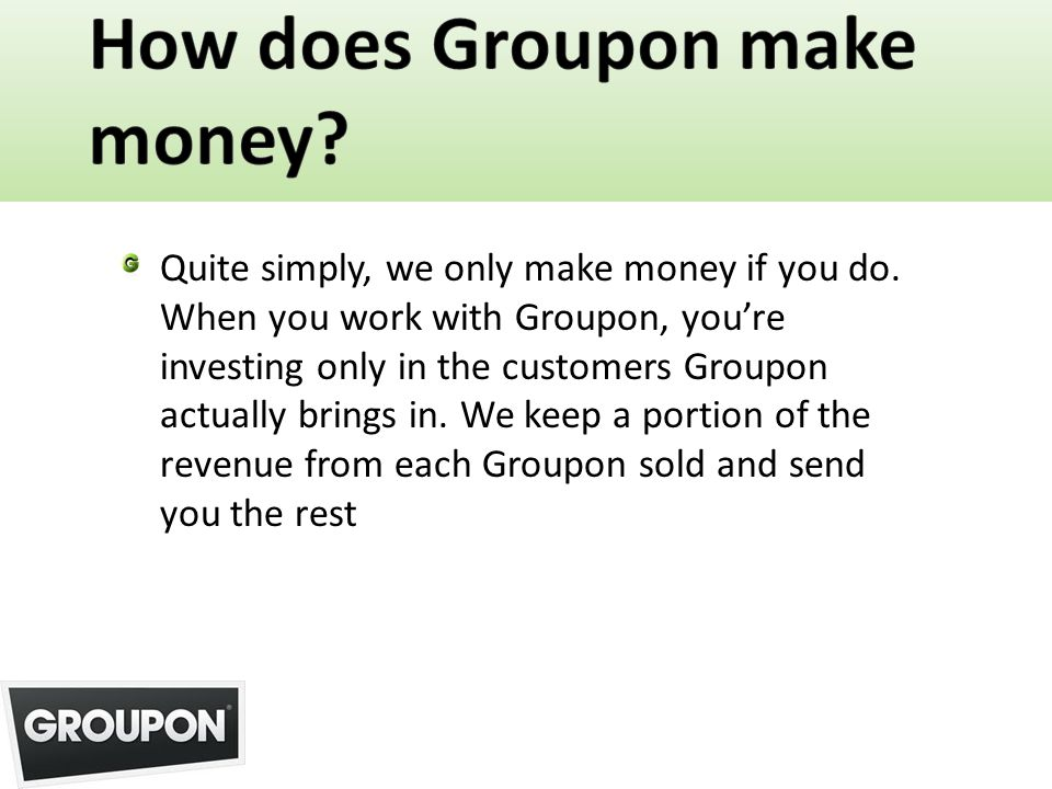 Quite simply, we only make money if you do. When you work with Groupon, youre investing only in the customers Groupon actually brings in. We keep a po