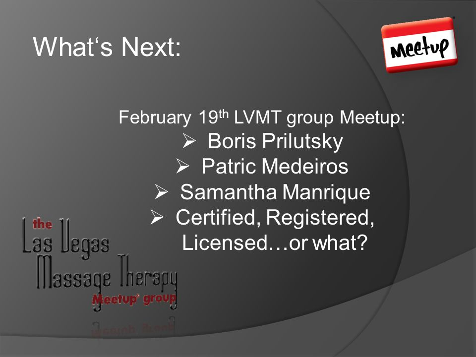 Whats Next: February 19 th LVMT group Meetup: Boris Prilutsky Patric Medeiros Samantha Manrique Certified, Registered, Licensed…or what?
