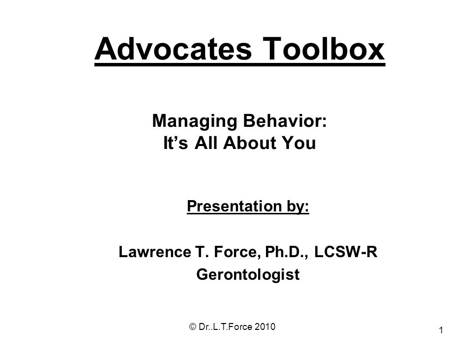 1 Advocates Toolbox Managing Behavior: Its All About You Presentation by: Lawrence T. Force, Ph.D., LCSW-R Gerontologist © Dr..L.T.Force 2010
