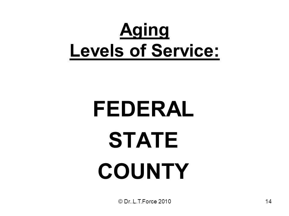 14 Aging Levels of Service: FEDERAL STATE COUNTY © Dr..L.T.Force 2010