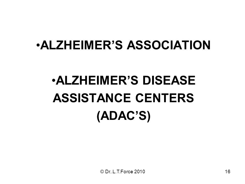 16 ALZHEIMERS ASSOCIATION ALZHEIMERS DISEASE ASSISTANCE CENTERS (ADACS) © Dr..L.T.Force 2010