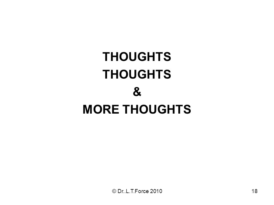 18 THOUGHTS & MORE THOUGHTS © Dr..L.T.Force 2010