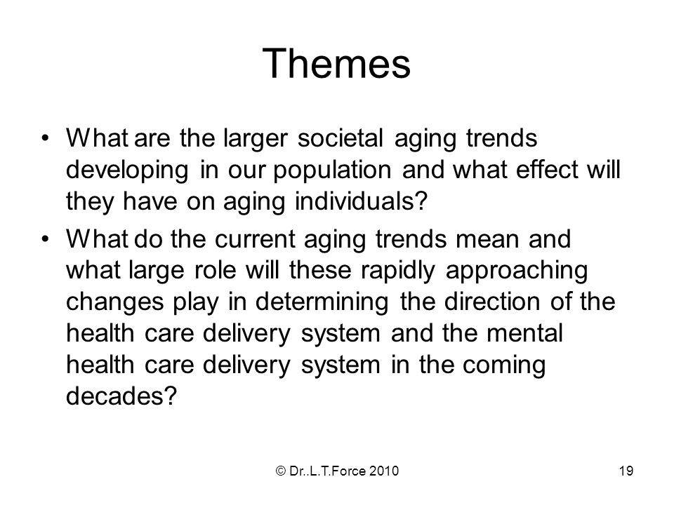 19 Themes What are the larger societal aging trends developing in our population and what effect will they have on aging individuals? What do the curr