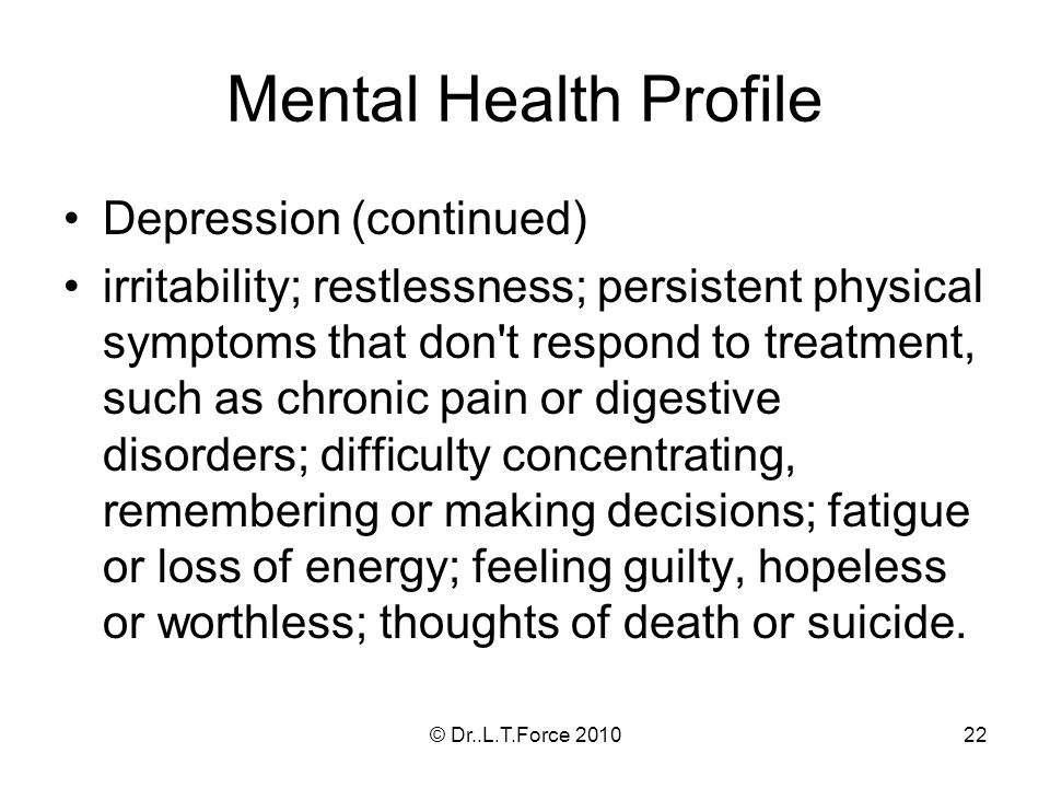22 Mental Health Profile Depression (continued) irritability; restlessness; persistent physical symptoms that don t respond to treatment, such as chronic pain or digestive disorders; difficulty concentrating, remembering or making decisions; fatigue or loss of energy; feeling guilty, hopeless or worthless; thoughts of death or suicide.