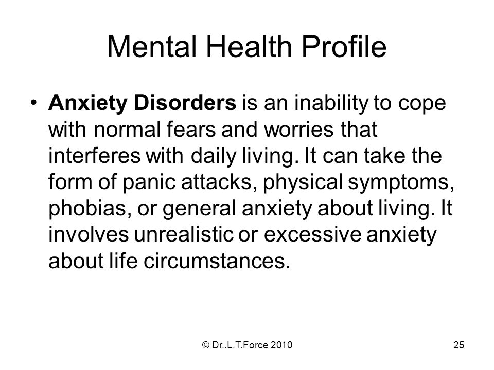 25 Mental Health Profile Anxiety Disorders is an inability to cope with normal fears and worries that interferes with daily living.