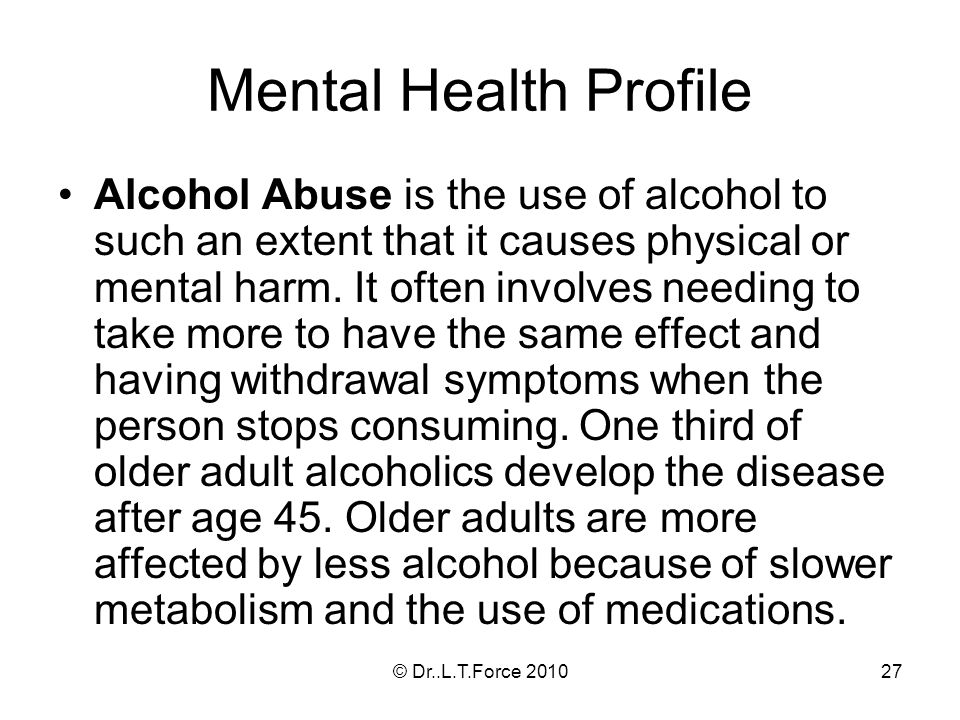 27 Mental Health Profile Alcohol Abuse is the use of alcohol to such an extent that it causes physical or mental harm. It often involves needing to ta