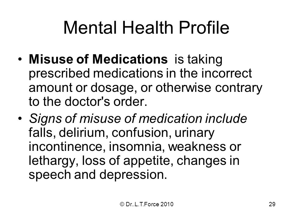 29 Mental Health Profile Misuse of Medications is taking prescribed medications in the incorrect amount or dosage, or otherwise contrary to the doctor s order.