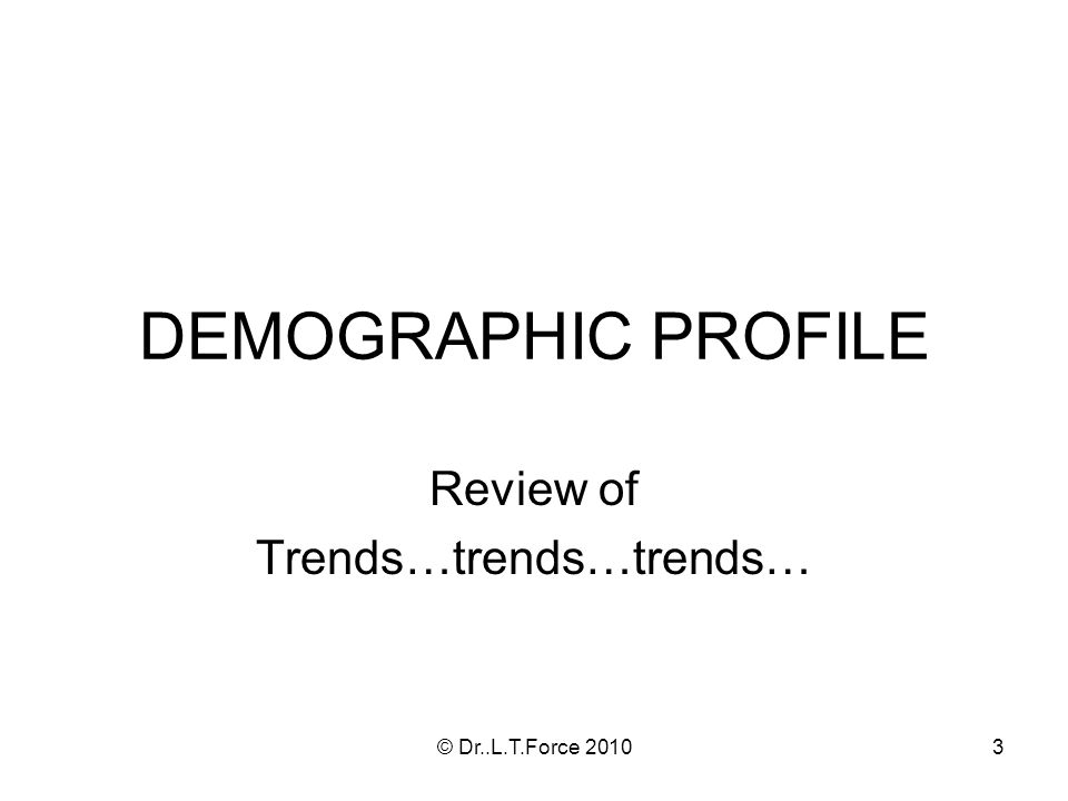 3 DEMOGRAPHIC PROFILE Review of Trends…trends…trends… © Dr..L.T.Force 2010