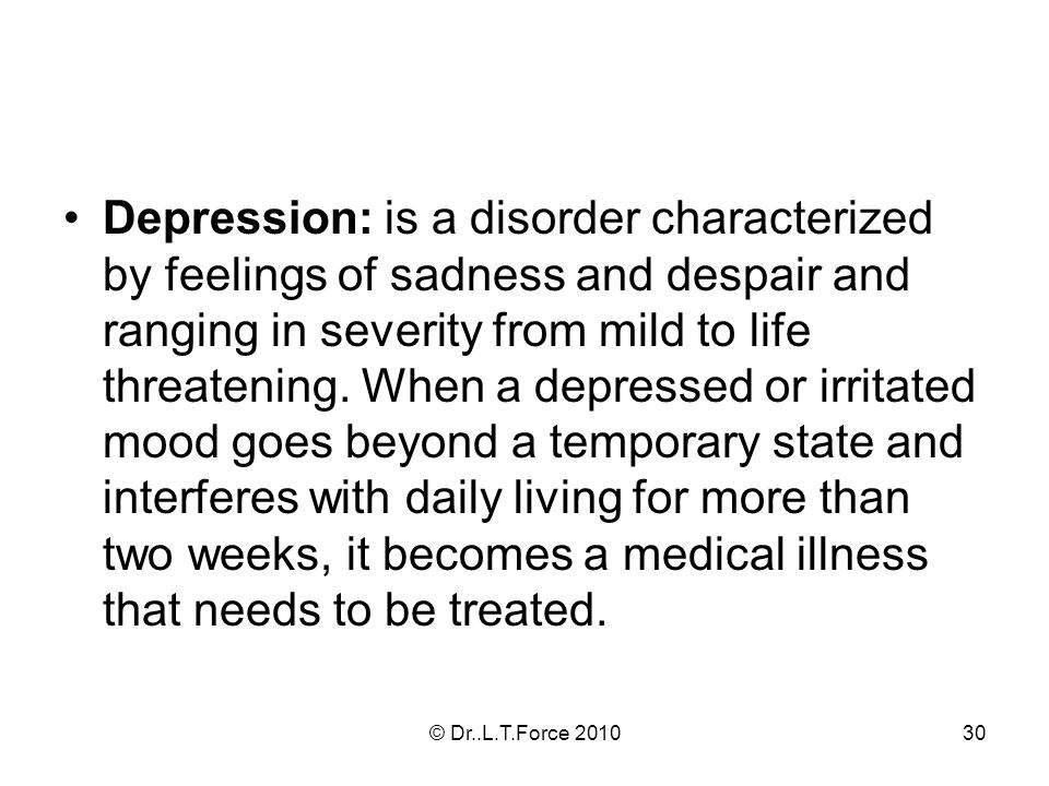 30 Depression: is a disorder characterized by feelings of sadness and despair and ranging in severity from mild to life threatening.