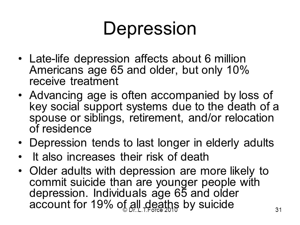 31 Depression Late-life depression affects about 6 million Americans age 65 and older, but only 10% receive treatment Advancing age is often accompanied by loss of key social support systems due to the death of a spouse or siblings, retirement, and/or relocation of residence Depression tends to last longer in elderly adults It also increases their risk of death Older adults with depression are more likely to commit suicide than are younger people with depression.