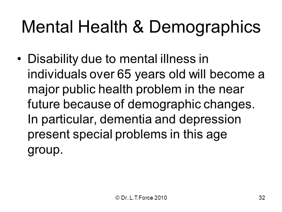 32 Mental Health & Demographics Disability due to mental illness in individuals over 65 years old will become a major public health problem in the near future because of demographic changes.