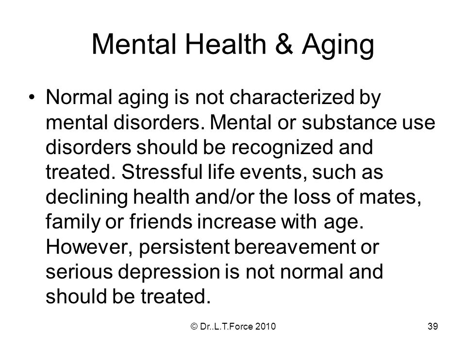 39 Mental Health & Aging Normal aging is not characterized by mental disorders.