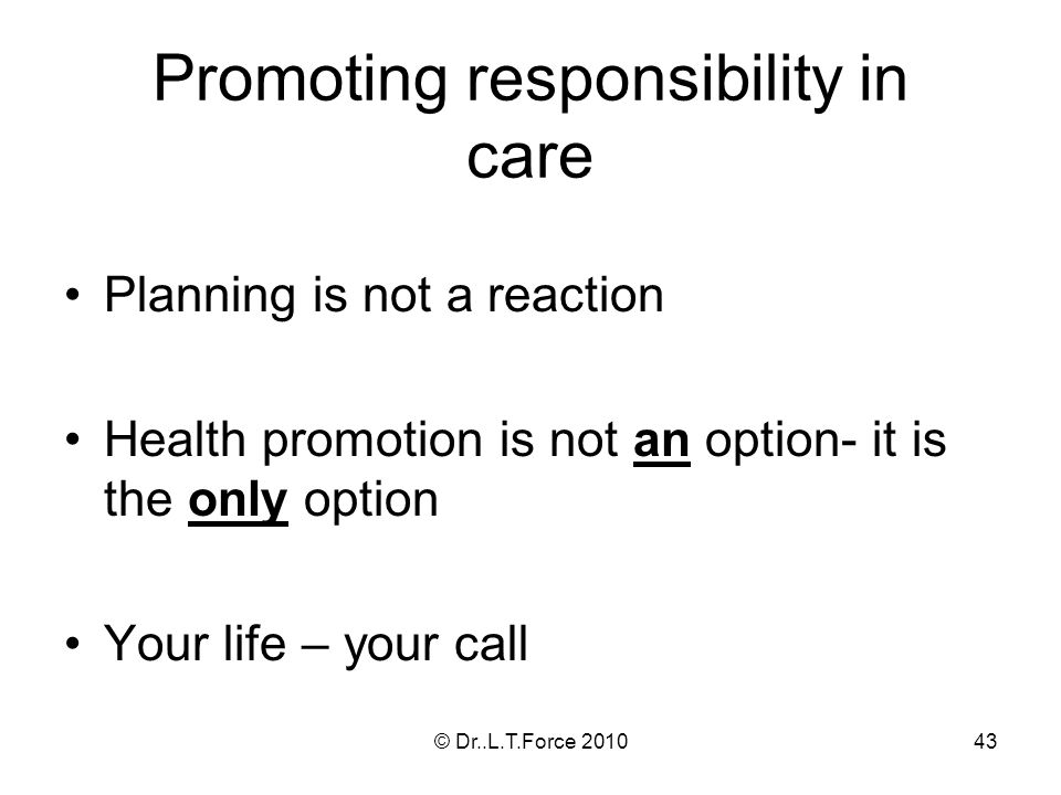 43 Promoting responsibility in care Planning is not a reaction Health promotion is not an option- it is the only option Your life – your call © Dr..L.