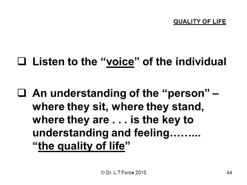 44 Listen to the voice of the individual An understanding of the person – where they sit, where they stand, where they are... is the key to understand