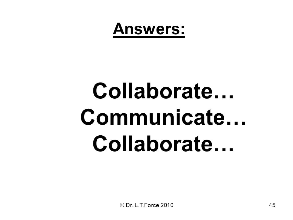 45 Answers: Collaborate… Communicate… Collaborate… © Dr..L.T.Force 2010