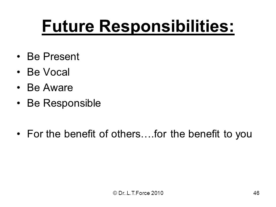 46 Future Responsibilities: Be Present Be Vocal Be Aware Be Responsible For the benefit of others….for the benefit to you © Dr..L.T.Force 2010