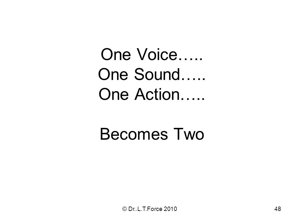 48 One Voice….. One Sound….. One Action….. Becomes Two © Dr..L.T.Force 2010