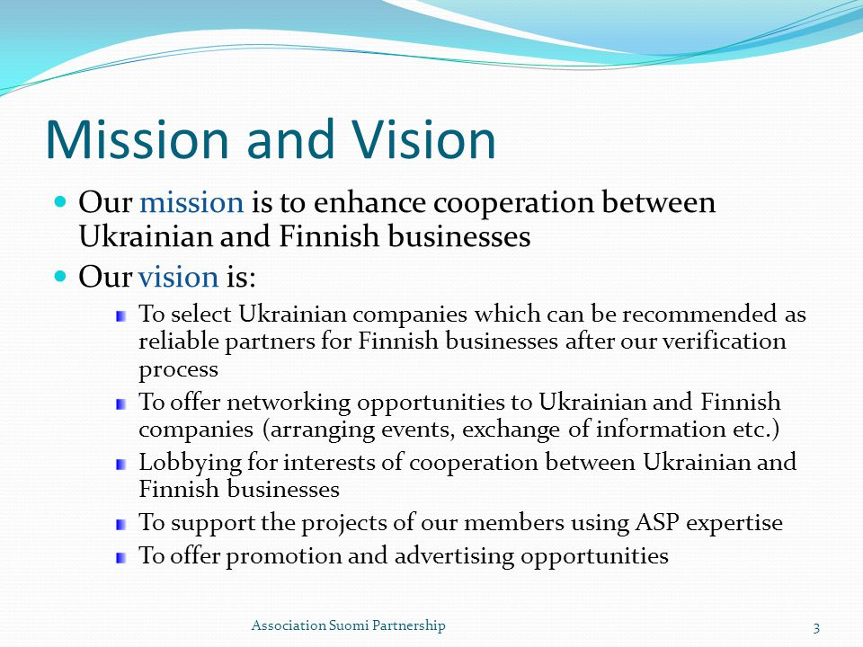 Mission and Vision Our mission is to enhance cooperation between Ukrainian and Finnish businesses Our vision is: To select Ukrainian companies which can be recommended as reliable partners for Finnish businesses after our verification process To offer networking opportunities to Ukrainian and Finnish companies (arranging events, exchange of information etc.) Lobbying for interests of cooperation between Ukrainian and Finnish businesses To support the projects of our members using ASP expertise To offer promotion and advertising opportunities Association Suomi Partnership3