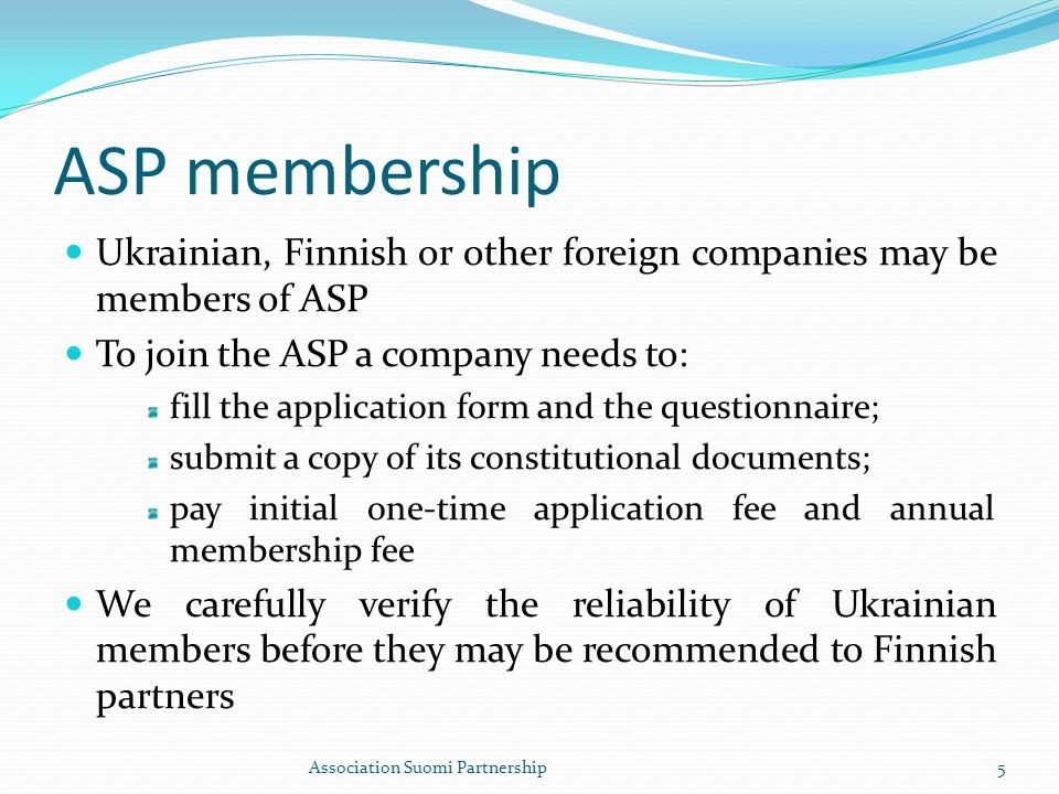 ASP membership Ukrainian, Finnish or other foreign companies may be members of ASP To join the ASP a company needs to: fill the application form and the questionnaire; submit a copy of its constitutional documents; pay initial one-time application fee and annual membership fee We carefully verify the reliability of Ukrainian members before they may be recommended to Finnish partners Association Suomi Partnership5
