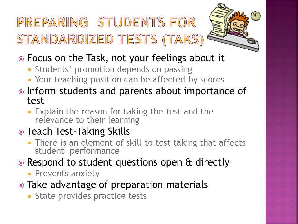 Focus on the Task, not your feelings about it Students promotion depends on passing Your teaching position can be affected by scores Inform students and parents about importance of test Explain the reason for taking the test and the relevance to their learning Teach Test-Taking Skills There is an element of skill to test taking that affects student performance Respond to student questions open & directly Prevents anxiety Take advantage of preparation materials State provides practice tests
