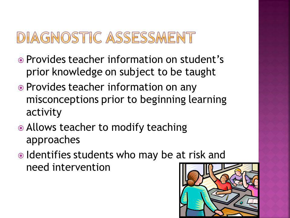 Provides teacher information on students prior knowledge on subject to be taught Provides teacher information on any misconceptions prior to beginning learning activity Allows teacher to modify teaching approaches Identifies students who may be at risk and need intervention