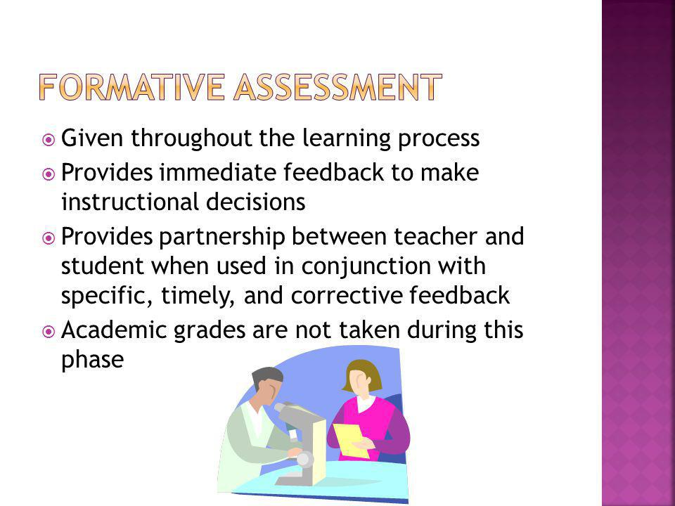 Given throughout the learning process Provides immediate feedback to make instructional decisions Provides partnership between teacher and student when used in conjunction with specific, timely, and corrective feedback Academic grades are not taken during this phase