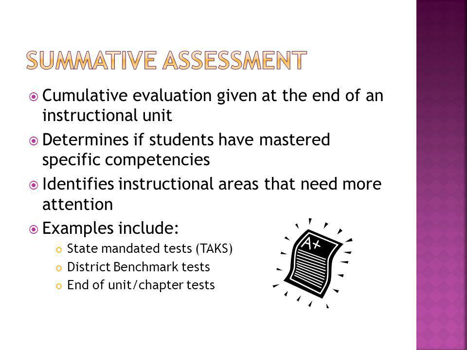 Cumulative evaluation given at the end of an instructional unit Determines if students have mastered specific competencies Identifies instructional areas that need more attention Examples include: State mandated tests (TAKS) District Benchmark tests End of unit/chapter tests