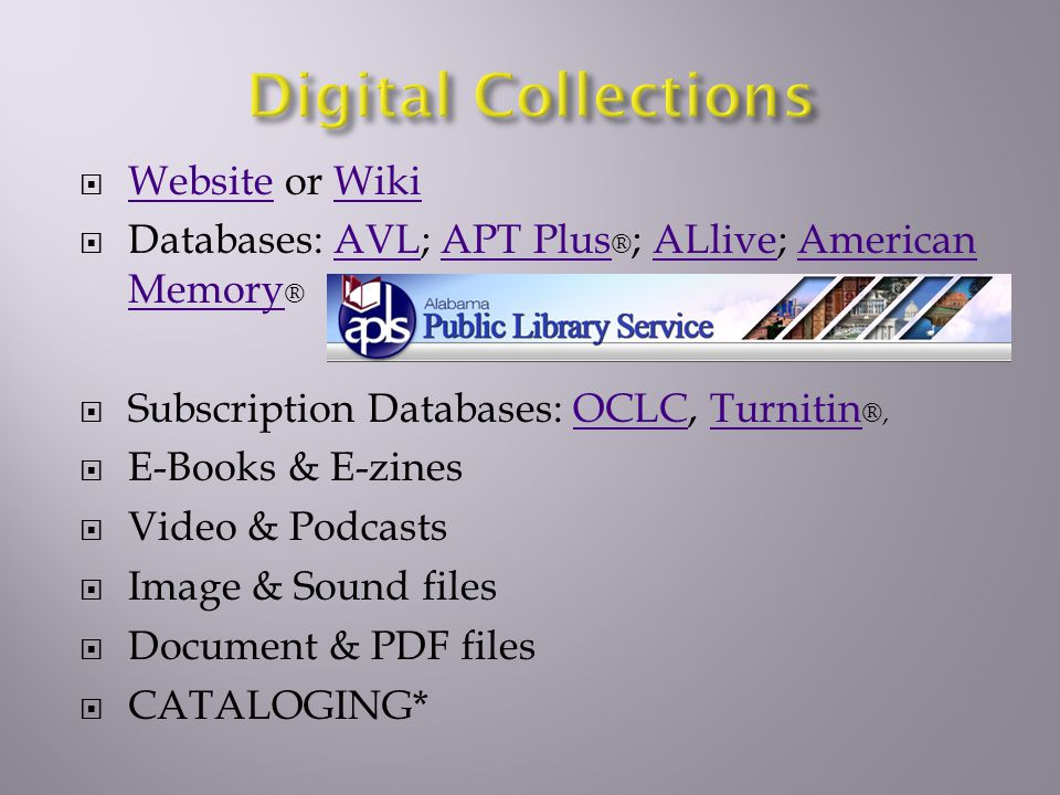 Website or Wiki WebsiteWiki Databases: AVL; APT Plus ® ; ALlive; American Memory ®AVLAPT PlusALliveAmerican Memory Subscription Databases: OCLC, Turnitin ®,OCLCTurnitin E-Books & E-zines Video & Podcasts Image & Sound files Document & PDF files CATALOGING*