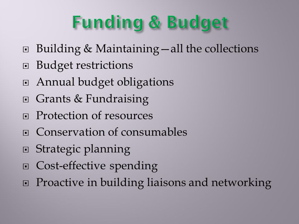 Building & Maintainingall the collections Budget restrictions Annual budget obligations Grants & Fundraising Protection of resources Conservation of consumables Strategic planning Cost-effective spending Proactive in building liaisons and networking