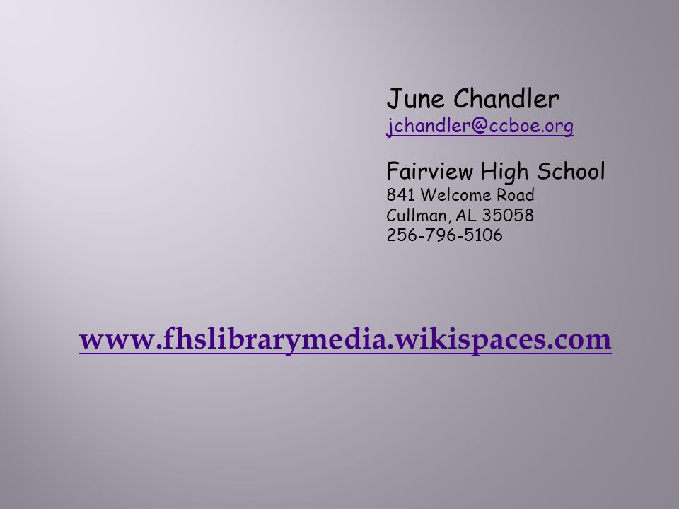 June Chandler jchandler@ccboe.org Fairview High School 841 Welcome Road Cullman, AL 35058 256-796-5106 www.fhslibrarymedia.wikispaces.com