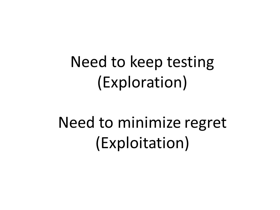 Need to keep testing (Exploration) Need to minimize regret (Exploitation)
