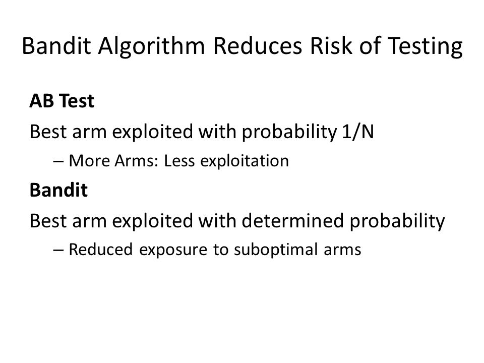 Bandit Algorithm Reduces Risk of Testing AB Test Best arm exploited with probability 1/N – More Arms: Less exploitation Bandit Best arm exploited with