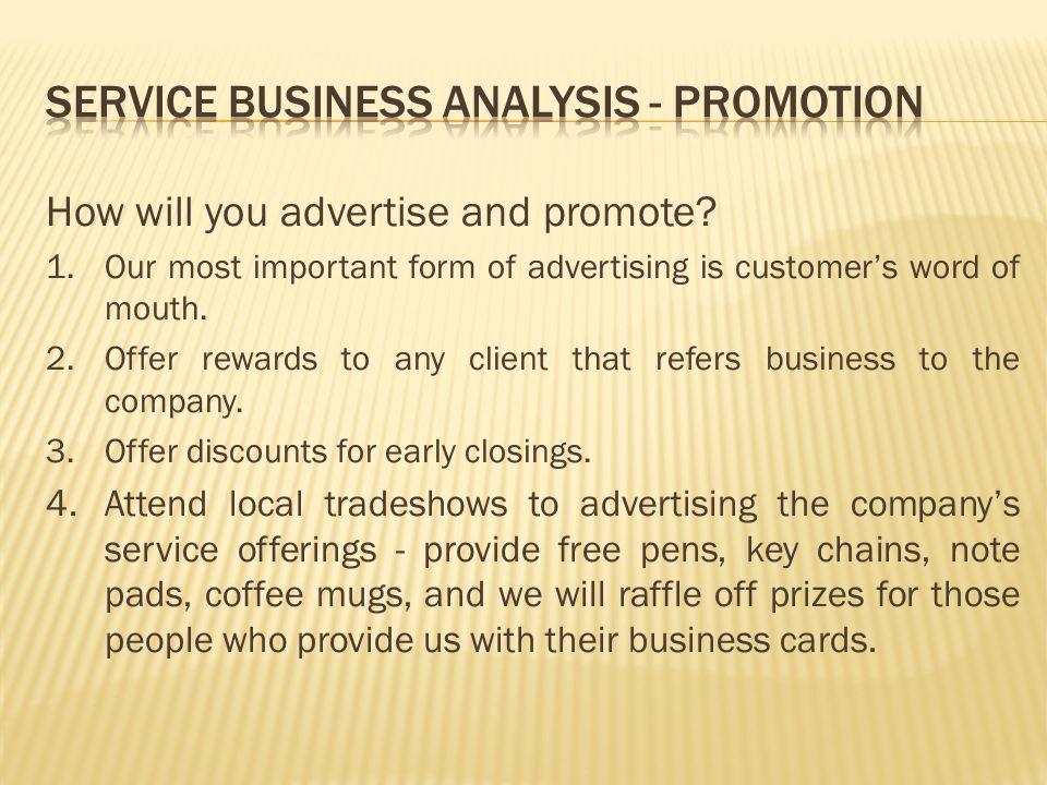 How will you advertise and promote? 1.Our most important form of advertising is customers word of mouth. 2.Offer rewards to any client that refers bus
