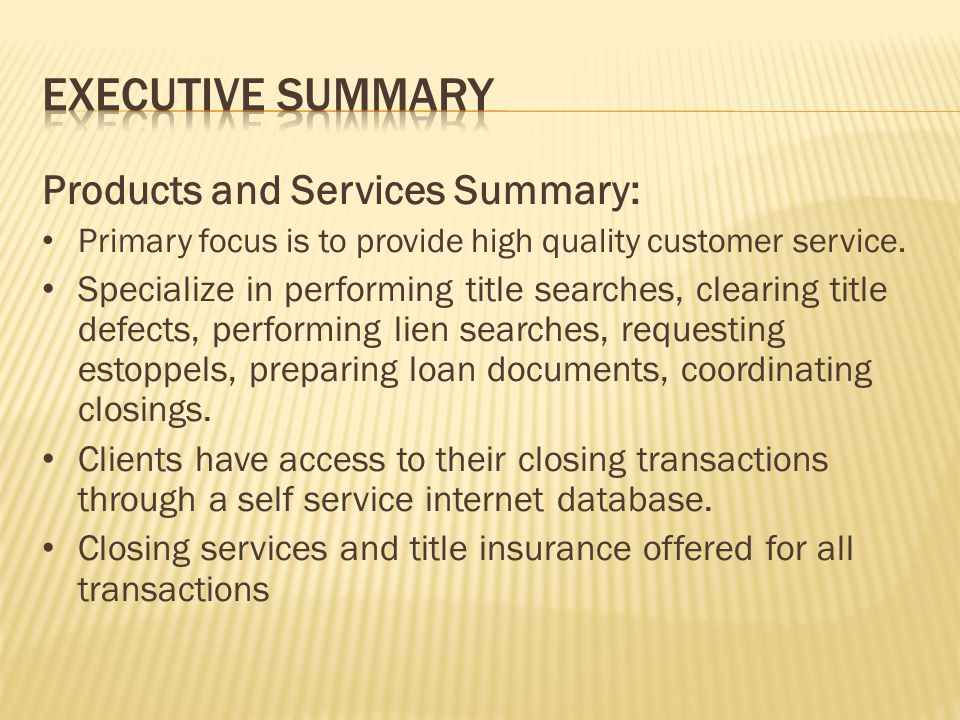 Products and Services Summary: Primary focus is to provide high quality customer service. Specialize in performing title searches, clearing title defe