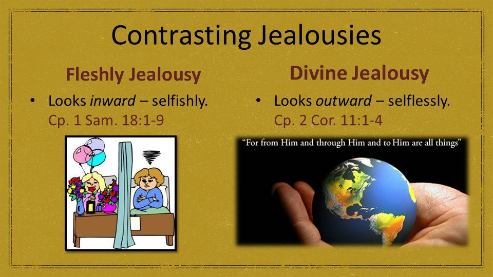 Contrasting Jealousies Fleshly Jealousy Looks inward – selfishly. Cp. 1 Sam. 18:1-9 Divine Jealousy Looks outward – selflessly. Cp. 2 Cor. 11:1-4