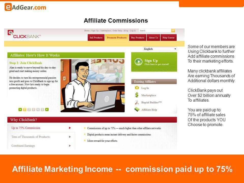 Affiliate Commissions Affiliate Marketing Income -- commission paid up to 75% Some of our members are Using Clickbank to further Add affiliate commissions To their marketing efforts.