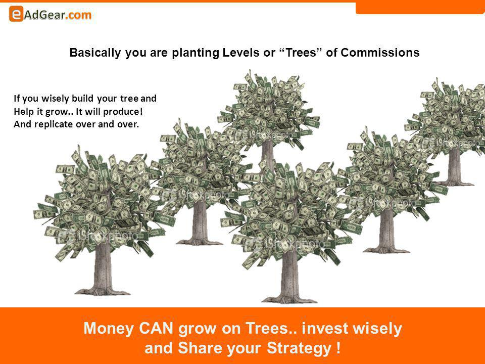 Basically you are planting Levels or Trees of Commissions Money CAN grow on Trees..