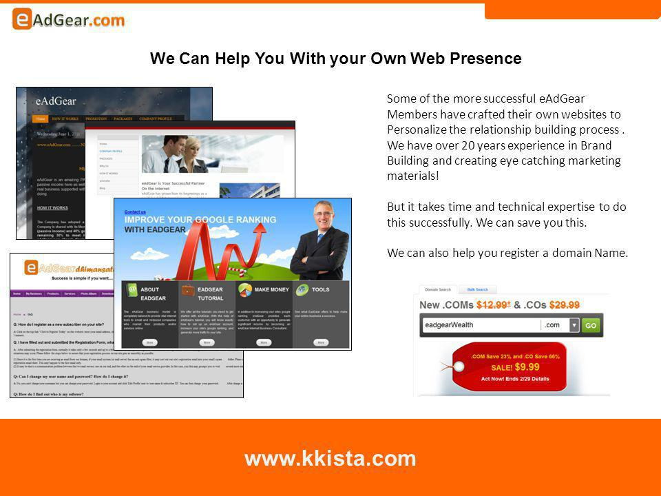 We Can Help You With your Own Web Presence www.kkista.com Some of the more successful eAdGear Members have crafted their own websites to Personalize the relationship building process.