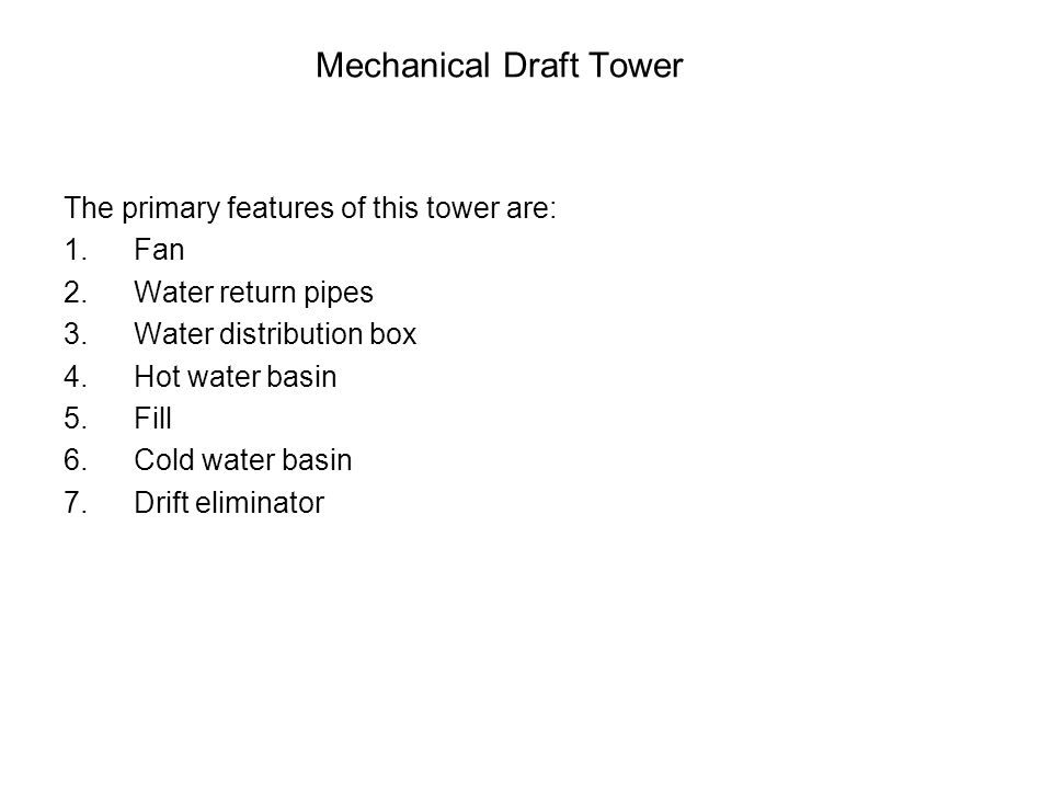 Mechanical Draft Tower The primary features of this tower are: 1.Fan 2.Water return pipes 3.Water distribution box 4.Hot water basin 5.Fill 6.Cold water basin 7.Drift eliminator