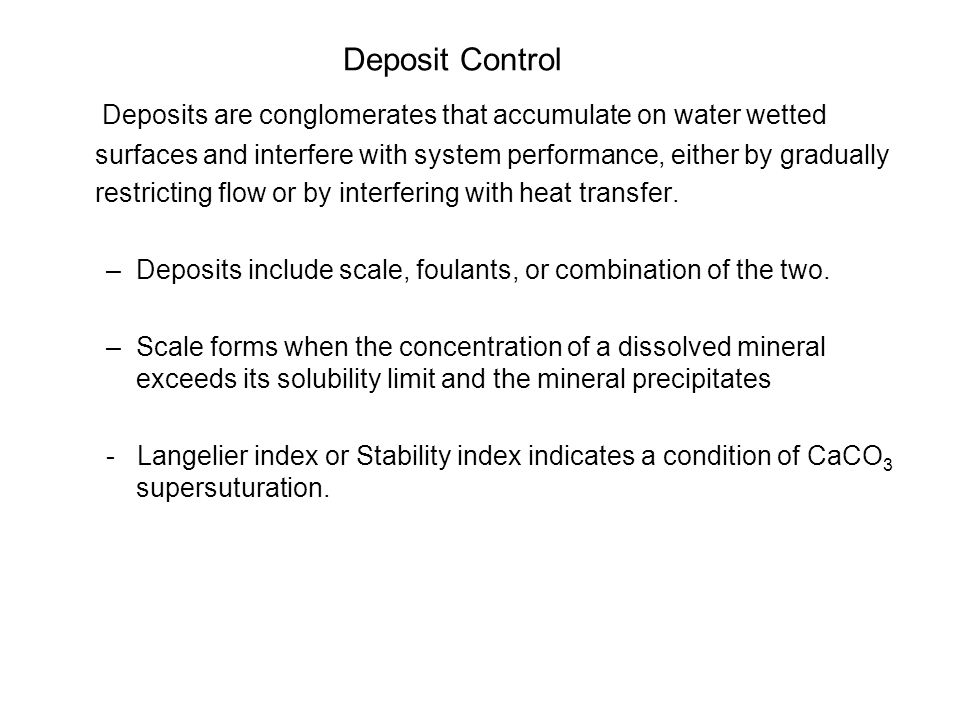 Deposit Control Deposits are conglomerates that accumulate on water wetted surfaces and interfere with system performance, either by gradually restricting flow or by interfering with heat transfer.