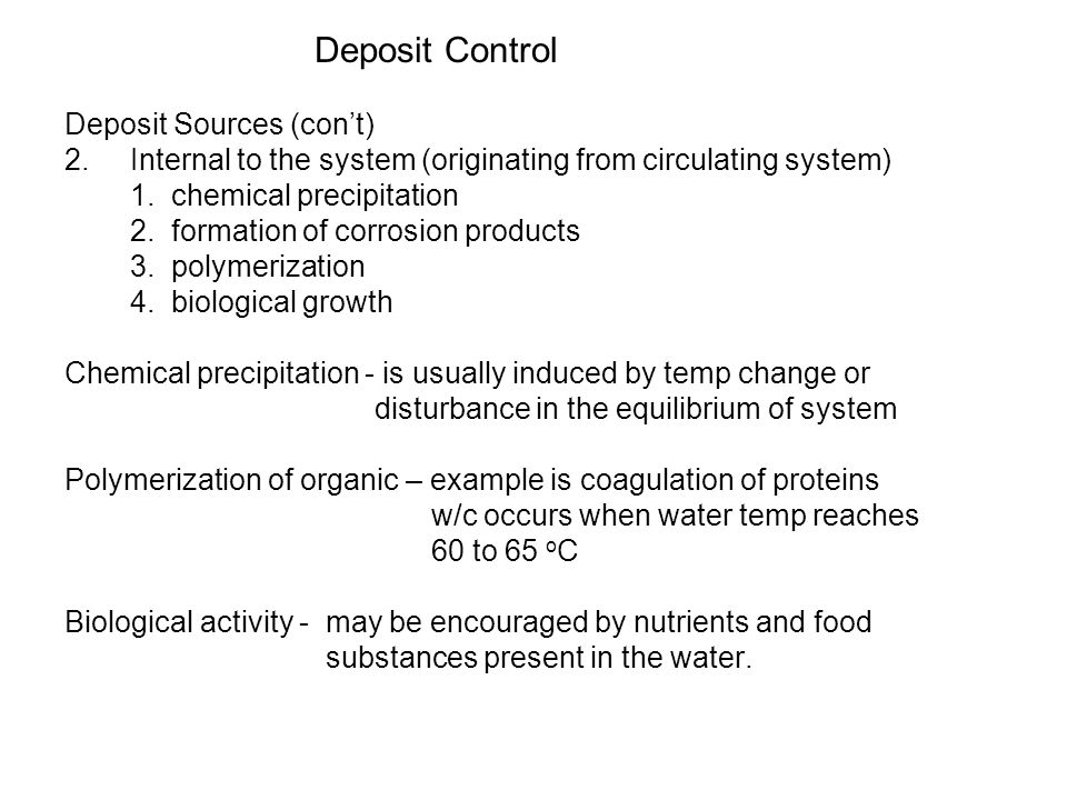 Deposit Control Deposit Sources (cont) 2. Internal to the system (originating from circulating system) 1. chemical precipitation 2. formation of corro