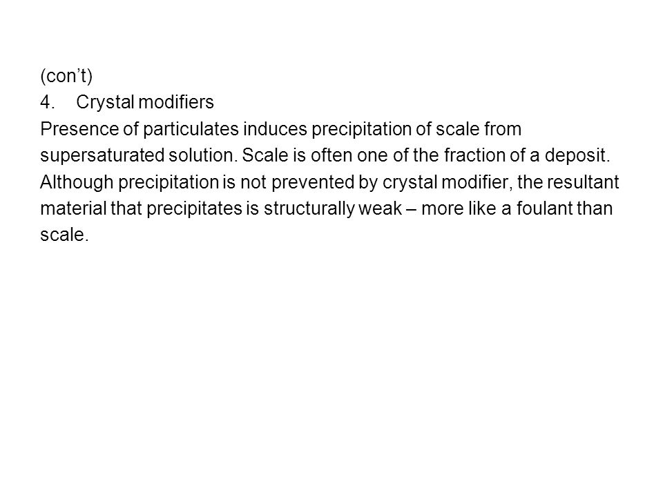 (cont) 4. Crystal modifiers Presence of particulates induces precipitation of scale from supersaturated solution. Scale is often one of the fraction o