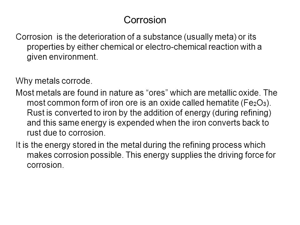 Corrosion Corrosion is the deterioration of a substance (usually meta) or its properties by either chemical or electro-chemical reaction with a given environment.