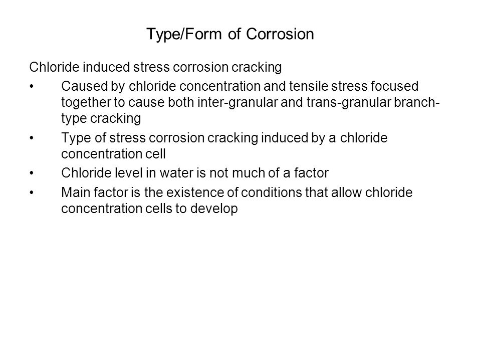 Type/Form of Corrosion Chloride induced stress corrosion cracking Caused by chloride concentration and tensile stress focused together to cause both inter-granular and trans-granular branch- type cracking Type of stress corrosion cracking induced by a chloride concentration cell Chloride level in water is not much of a factor Main factor is the existence of conditions that allow chloride concentration cells to develop