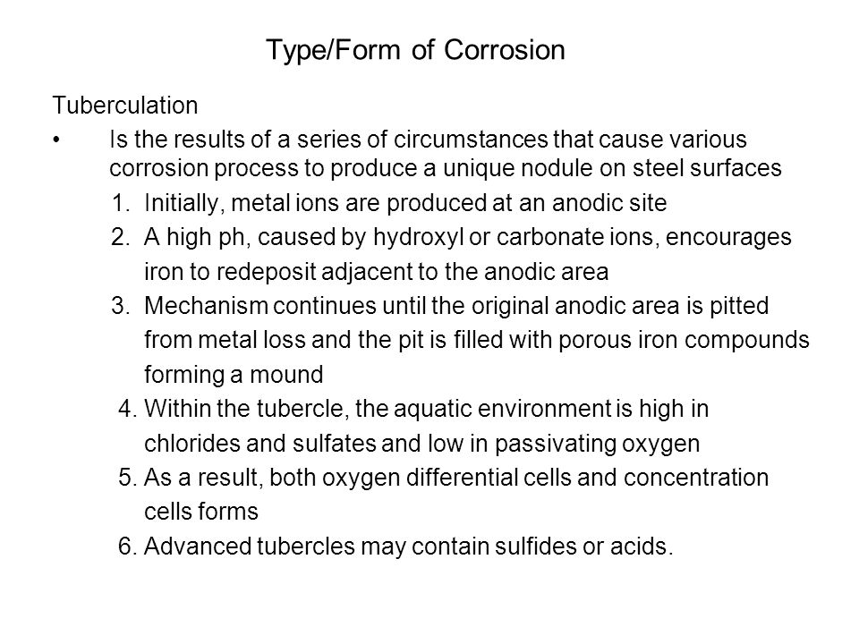 Type/Form of Corrosion Tuberculation Is the results of a series of circumstances that cause various corrosion process to produce a unique nodule on steel surfaces 1.