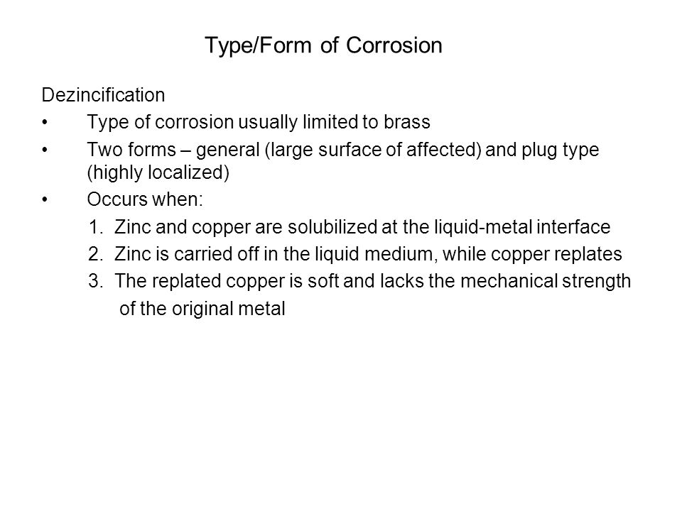 Type/Form of Corrosion Dezincification Type of corrosion usually limited to brass Two forms – general (large surface of affected) and plug type (highly localized) Occurs when: 1.