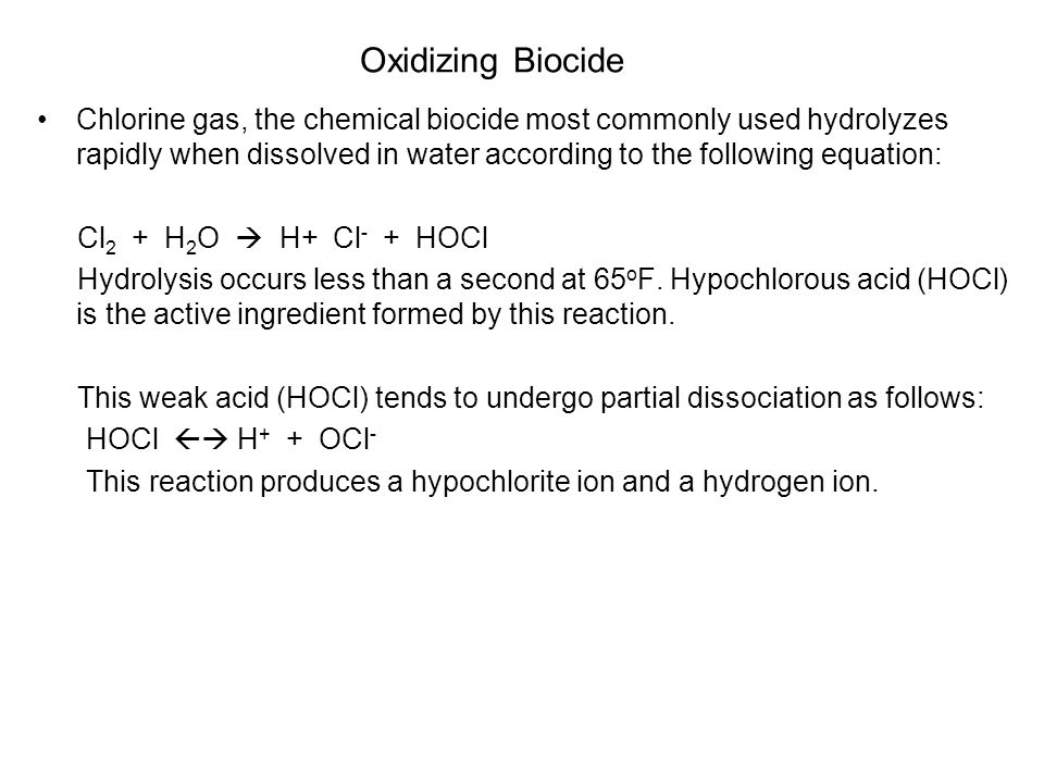Oxidizing Biocide Chlorine gas, the chemical biocide most commonly used hydrolyzes rapidly when dissolved in water according to the following equation: Cl 2 + H 2 O H+ Cl - + HOCl Hydrolysis occurs less than a second at 65 o F.