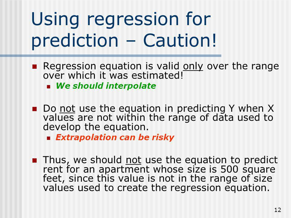 12 Using regression for prediction – Caution! Regression equation is valid only over the range over which it was estimated! We should interpolate Do n